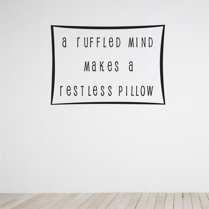 A ruffled mind makes a restless pillow